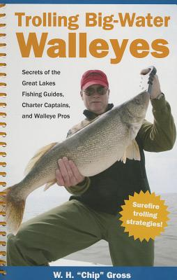 Trolling Big-Water Walleyes: Secrets of the Great Lakes Fishing Guiodes, Charter Captains, and Walleye Pros - Gross, W H