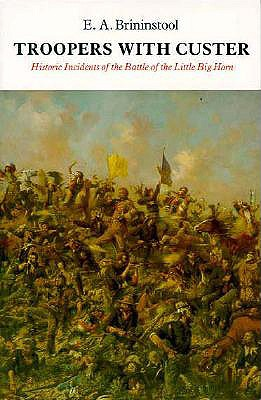 Troopers with Custer: Historic Incidents of the Battle of the Little Big Horn - Brininstool, E A