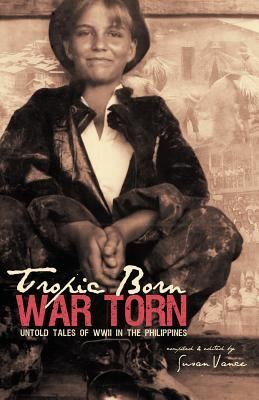 Tropic Born, War Torn: Untold Tales of WWII in the Philippines - Vance, Susan (Compiled by)