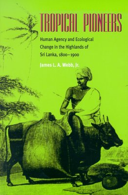 Tropical Pioneers: Human Agency and Ecological Change in the Highlands of Sri Lanka, 1800-1900 - Webb, James L A, Jr.