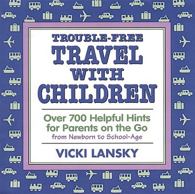 Trouble-Free Travel with Children: Over 700 Helpful Hints for Parents on the Go - Lansky, Vicki