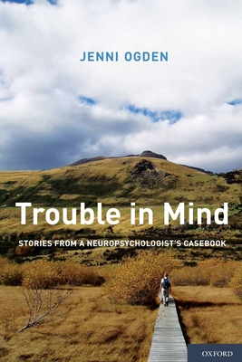 Trouble in Mind: Stories from a Neuropsychologist's Casebook - Ogden, Jenni