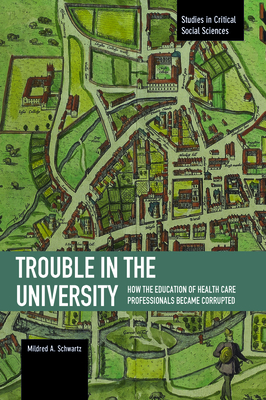 Trouble in the University: How the Education of Health Care Professionals Became Corrupted - Schwartz, Mildred A