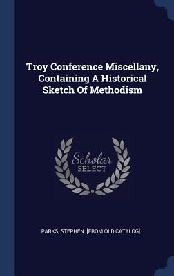 Troy Conference Miscellany, Containing a Historical Sketch of Methodism - Parks, Stephen (Creator)