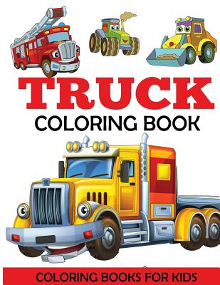 Truck Coloring Book: Kids Coloring Book with Monster Trucks, Fire Trucks, Dump Trucks, Garbage Trucks, and More. For Toddlers, Preschoolers, Ages 2-4, Ages 4-8 - Coloring Books for Kids, and Dp Kids