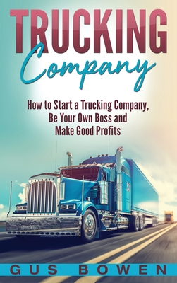 Trucking Company: How to Start a Trucking Company, Be Your Own Boss, and Make Good Profits - Bowen, Gus
