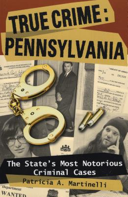 True Crime: Pennsylvania: The State's Most Notorious Criminal Cases - Martinelli, Patricia A