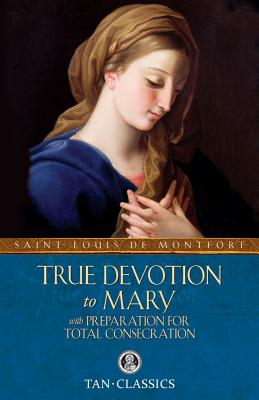 True Devotion to Mary: With Preparation for Total Consecration - St Louis De Montfort, and Fathers of the Company of Mary (Editor), and Faber, Frederick William (Translated by)