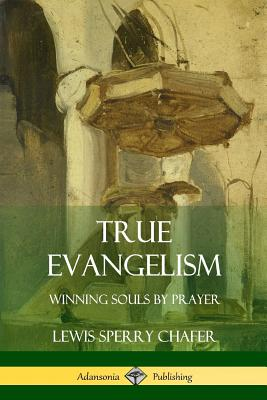 True Evangelism: Winning Souls by Prayer - Chafer, Lewis Sperry
