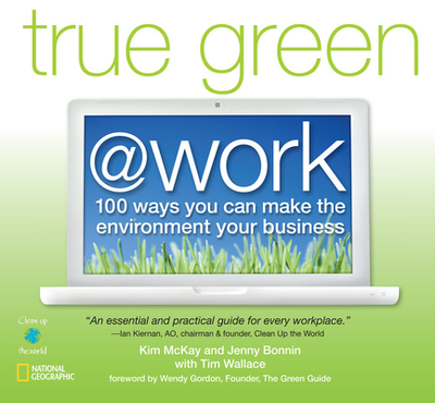True Green @ Work: 100 Ways You Can Make the Environment Your Business - McKay, Kim, and Bonnin, Jenny, and Wallace, Tim