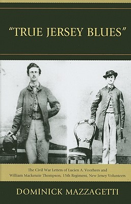True Jersey Blues: The Civil War Letters of Lucien A. Voorhees and William McKenzie Thompson, 15th Regiment, New Jersey Volunteers - Mazzagetti, Dominick
