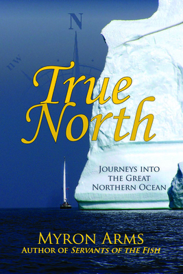 True North: Journeys Into the Great Northern Ocean - Arms, Myron