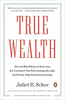 True Wealth: How and Why Millions of Americans Are Creating a Time-Rich, Ecologically Light, Small-Scale, High-Satisfaction Economy - Schor, Juliet B