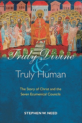 Truly Divine and Truly Human: The Story of Christ and the Seven Ecumenical Councils - Need, Stephen W