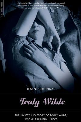 Truly Wilde: The Unsettling Story of Dolly Wilde, Oscar's Unusual Niece - Schenkar, Joan