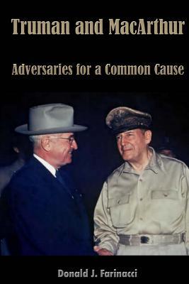 Truman and MacArthur: Adversaries for a Common Cause - Farinacci, Donald J
