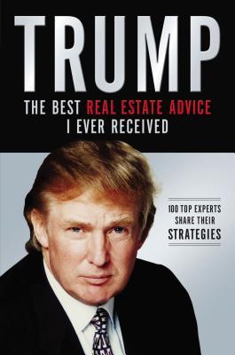 Trump: Los Mejores Consejos de Bienes Raices Que He Recibido: 100 Expertos Comparten Sus Estrategias - Trump, Donald J