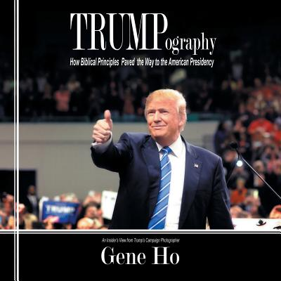 Trumpography: How Biblical Principles Paved the Way to the American Presidency - Ho, Gene