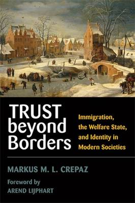 Trust Beyond Borders: Immigration, the Welfare State, and Identity in Modern Societies - Crepaz, Markus M L, and Lijphart, Arend (Foreword by)