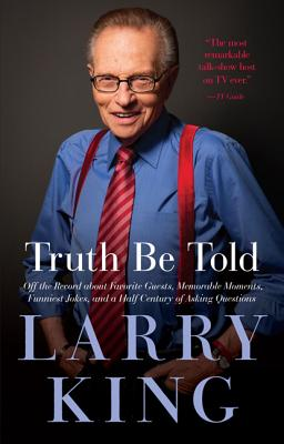 Truth Be Told: Off the Record about Favorite Guests, Memorable Moments, Funniest Jokes, and a Half Century of Asking Questions - King, Larry