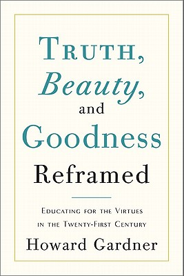 Truth, Beauty, and Goodness Reframed: Educating for the Virtues in the Twenty-First Century - Gardner, Howard, Dr.