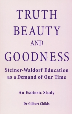 Truth, Beauty and Goodness: Steiner-Waldorf Education as a Demand of Our Time - An Esoteric Study - Childs, Gilbert