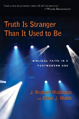 Truth Is Stranger Than It Used to Be: Biblical Faith in a Postmodern Age - Walsh, Brian, M.A., and Middleton, J Richard