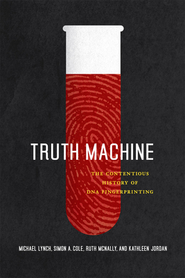 Truth Machine: The Contentious History of DNA Fingerprinting - Lynch, Michael, and Cole, Simon A, and McNally, Ruth