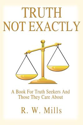 Truth - Not Exactly: A Book for Truth Seekers and Those They Care about - Mills, R W