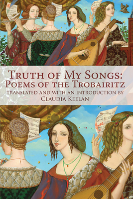 Truth of My Songs: Poems of the Trobairitz - Keelan, Claudia