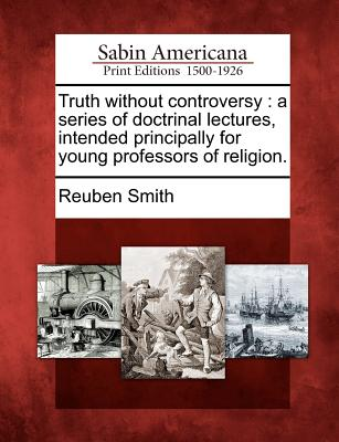 Truth Without Controversy: A Series of Doctrinal Lectures, Intended Principally for Young Professors of Religion. - Smith, Reuben