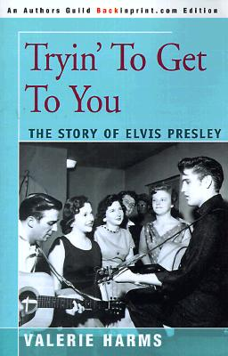Tryin' to Get to You: The Story of Elvis Presley - Harms, Valerie