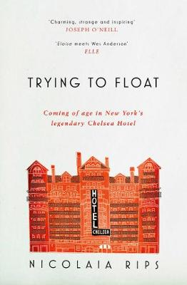 Trying to Float: Coming of age in New York's legendary Chelsea Hotel - Rips, Nicolaia