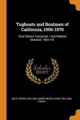 Tugboats and Boatmen of California, 1906-1970: Oral History Transcript / and Related Material, 1969-197 - Teiser, Ruth, and McGillivray, William James, and Figari, William