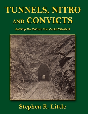 Tunnels, Nitro and Convicts: Building the Railroad That Couldn't Be Built - Little, Stephen R