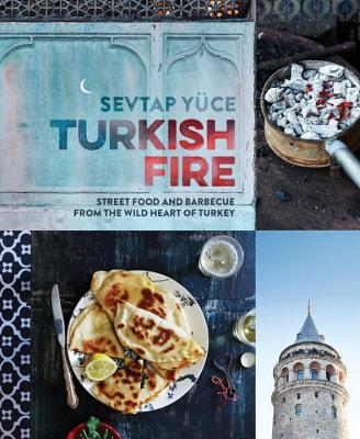 Turkish Fire: Street food and barbecue from the wild heart of Turkey - Yuce, Sevtap