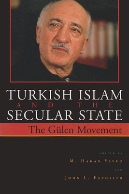 Turkish Islam and the Secular State: The Global Impact of Fethullah Gulen Nur Movement - Yavuz, M Hakan (Editor), and Esposito, John L (Editor)