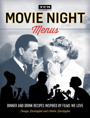 Turner Classic Movies: Movie Night Menus: Dinner and Drink Recipes Inspired by the Films We Love - Darlington, Tenaya, and Darlington, Andre
