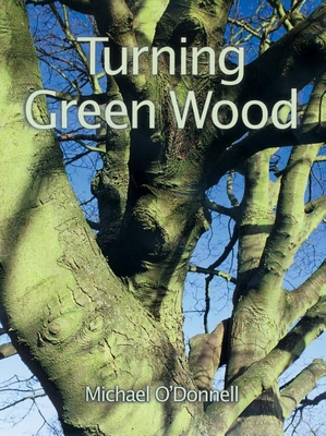 Turning Green Wood: An Inspiring Introduction to the Art of Turning Bowls from Freshly Felled, Unseasoned Wood. - O'Donnell, Michael