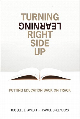 Turning Learning Right Side Up: Putting Education Back on Track - Ackoff, Russell Lincoln