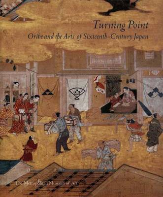 Turning Point: Oribe and the Arts of Sixteenth-Century Japan - Murase, Miyeko (Editor)