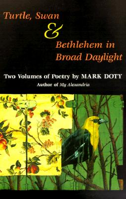 Turtle, Swan and Bethlehem in Broad Daylight: Two Volumes of Poetry - Doty, Mark