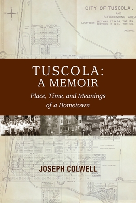 Tuscola: A Memoir: Place, Time, and Meaning of Hometown - Colwell, Joseph, and Colwell, Katherine (Editor), and Carroll, Michael (Introduction by)