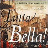 Tutta Bella! A Venetian Christmas Revels - Alan Casso (vocals); Alexander Hall (vocals); Amelia Kikue Linsky (soprano); Amy Horsburgh (soprano); Ben Horsburgh (bass);...