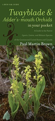 Twayblades and Adder's-mouth Orchids in Your Pocket: A Guide to the Native Liparis, Listera, and Malaxis Species of the Continental United States and Canada - Brown, Paul Martin