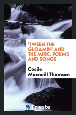 'Tween the Gloamin' and the Mirk. Poems and Songs - Thomson, Cecile MacNeill