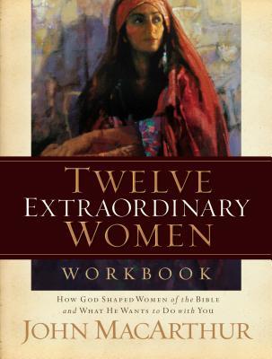 Twelve Extraordinary Women Workbook - MacArthur, John F