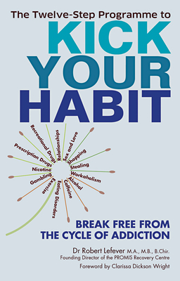 Twelve-Step Programme to Kick Your Habit: Break Free from the Cycle of Addiction - Lefever, Robert, and Dickson Wright, Clarissa (Foreword by)