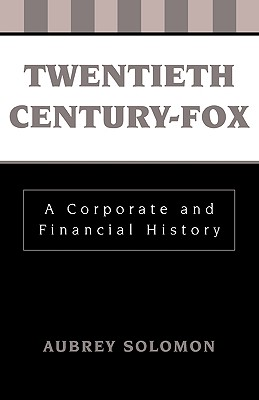 Twentieth Century-Fox: A Corporate and Financial History - Solomon, Aubrey