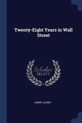 Twenty-Eight Years in Wall Street - Clews, Henry